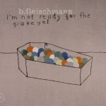 B.Fleischmann* ‎– I'm Not Ready For The Grave Yet (2012)
